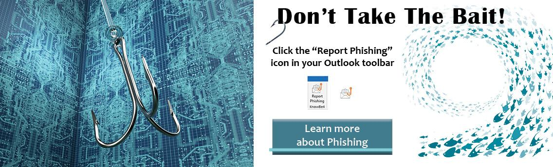 "Report suspicious emails by click the ""Report Phising"" icon in you Outlook toolbar"