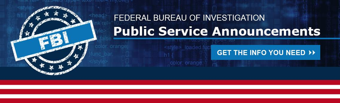 FBI Public Service Announcements. Get the info you need!