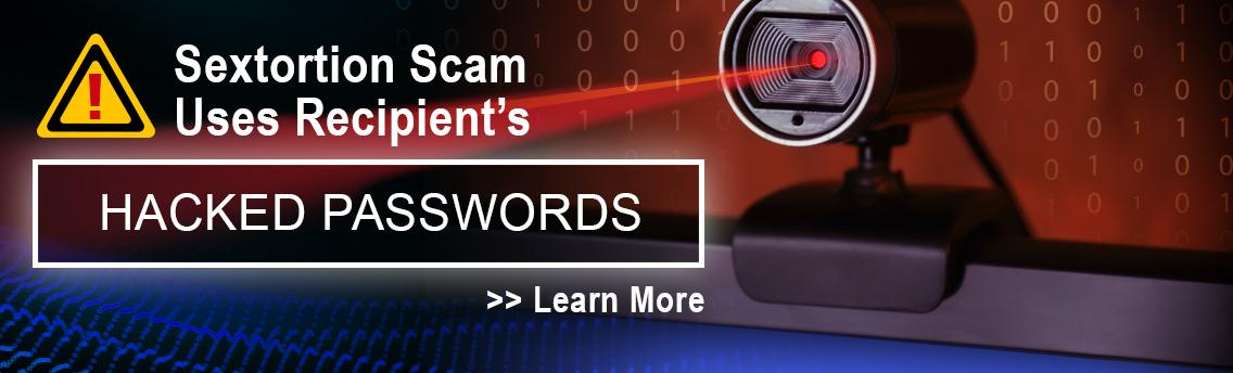 Sextortion scam uses recipient's hacked passwords. Learn more about this email scam.