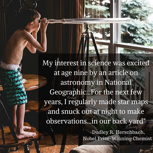 """My interest in science was excited at age 9 by an article on astronomy in National Geographic. For the next few years, I regularly made star maps and snuck out at night to make observations...in our back yard."" By Dudley Herschbach, Nobel Prize-Winning Chemist"