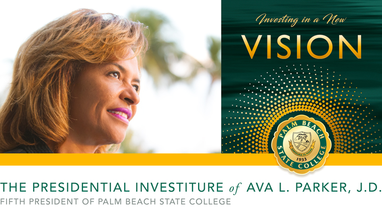 Investing in a New Vision The Presidential Investiture of Ava L. Parker, J.D. Fifth President of Palm Beach State College